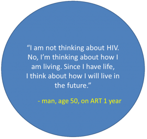"Quote from man, age 50, on ART 1 year: ""I am not thinking about HIV. No, I'm thinking about how I am living. Since I have life, I think about how I will live in the future."""