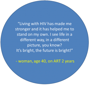 "Quote from woman, age 40, on ART 2 years: ""Living with HIV has made me stronger and it has helped me to stand on my own. I see life in a different way, in a different picture, you know? It's bright, the future is bright!"""